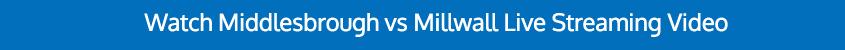WATCH MIDDLESBROUGH MILLWALL BET365 VIDEO ONLINE
