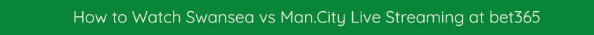 swansea man city live stream watch online bet365